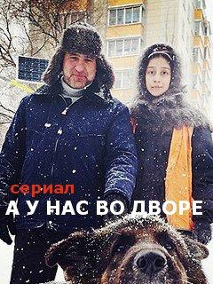 Сериал А у нас во дворе (Россия)